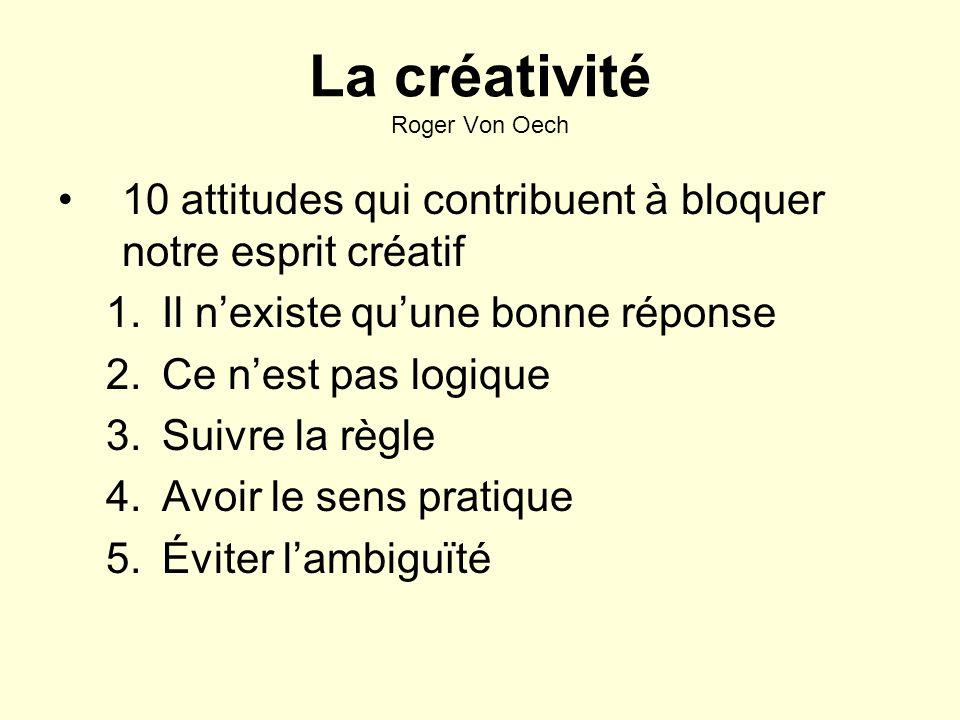 La créativité Roger Von Oech 10 attitudes qui contribuent à bloquer notre esprit créatif 1.Il nexiste quune bonne réponse 2.Ce nest pas logique 3.Suivre la règle 4.Avoir le sens pratique 5.Éviter lambiguïté