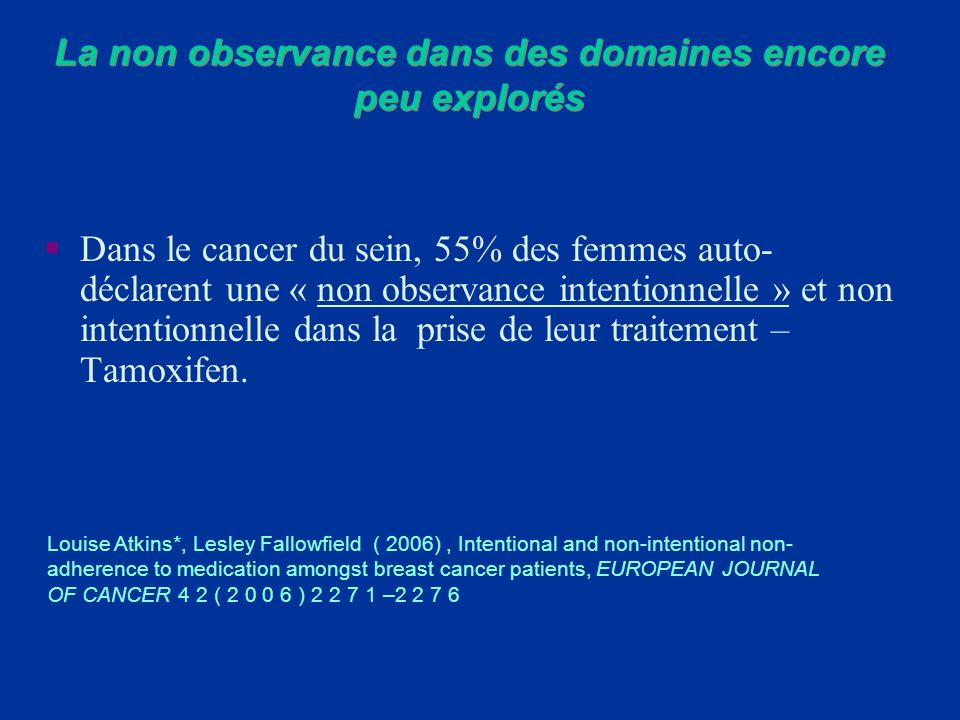 Dans le cancer du sein, 55% des femmes auto- déclarent une « non observance intentionnelle » et non intentionnelle dans la prise de leur traitement –