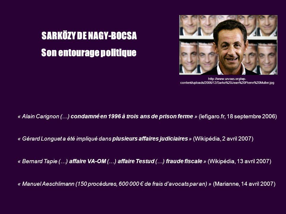 SARKÖZY DE NAGY-BOCSA Son entourage politique « Alain Carignon (…) condamné en 1996 à trois ans de prison ferme » (lefigaro.fr, 18 septembre 2006) « Gérard Longuet a été impliqué dans plusieurs affaires judiciaires » (Wikipédia, 2 avril 2007) « Bernard Tapie (…) affaire VA-OM (…) affaire Testud (…) fraude fiscale » (Wikipédia, 13 avril 2007) « Manuel Aeschlimann (150 procédures, 600 000 de frais davocats par an) » (Marianne, 14 avril 2007) http://www.urvoas.org/wp- content/uploads/2006/12/Sarko%20Jean%20Pierre%20Muller.jpg