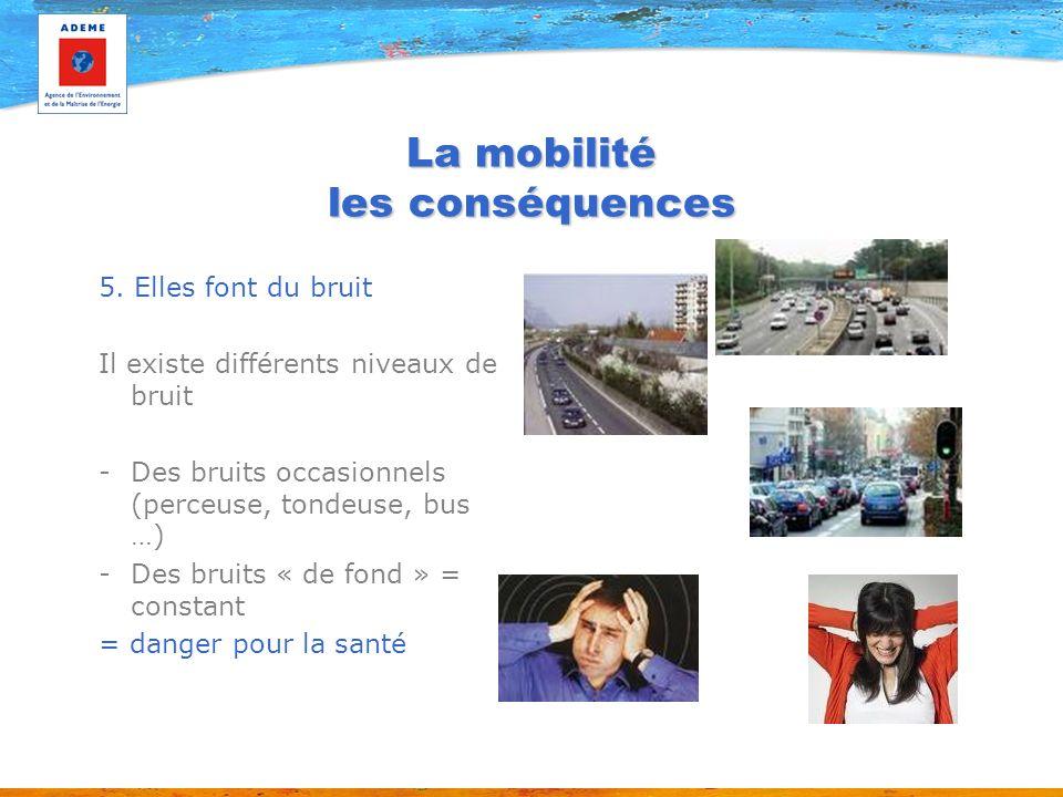 La mobilité les conséquences 5. Elles font du bruit Il existe différents niveaux de bruit -Des bruits occasionnels (perceuse, tondeuse, bus …) -Des br