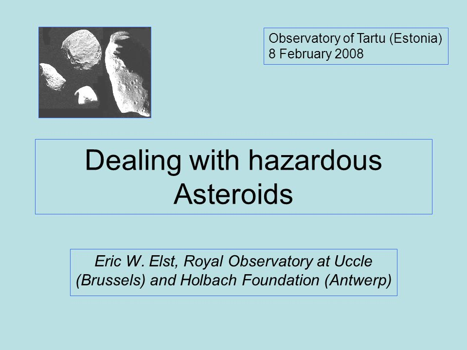 Dealing with hazardous Asteroids Eric W. Elst, Royal Observatory at Uccle (Brussels) and Holbach Foundation (Antwerp) Observatory of Tartu (Estonia) 8
