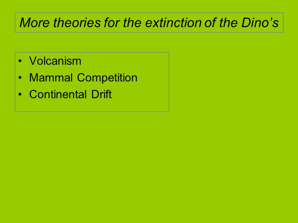 More theories for the extinction of the Dinos Volcanism Mammal Competition Continental Drift
