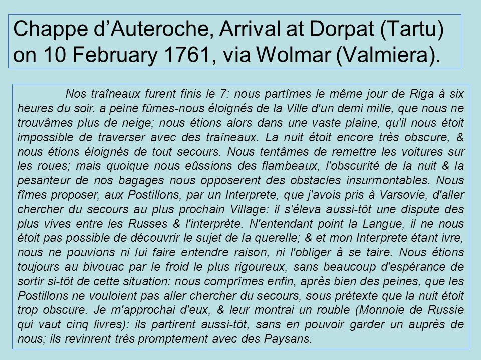 Chappe dAuteroche, Arrival at Dorpat (Tartu) on 10 February 1761, via Wolmar (Valmiera). Nos traîneaux furent finis le 7: nous partîmes le même jour d