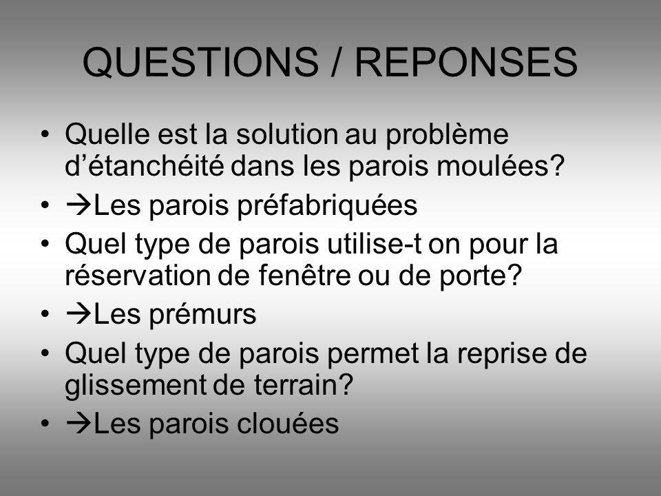 QUESTIONS / REPONSES Quelle est la solution au problème détanchéité dans les parois moulées? Les parois préfabriquées Quel type de parois utilise-t on