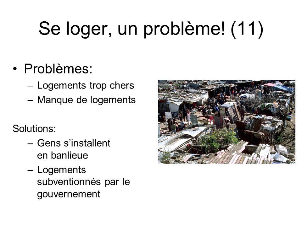 Se loger, un problème! (11) Problèmes: –Logements trop chers –Manque de logements Solutions: –Gens sinstallent en banlieue –Logements subventionnés pa