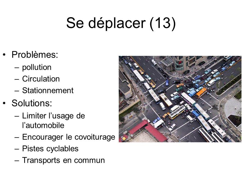 Se déplacer (13) Problèmes: –pollution –Circulation –Stationnement Solutions: –Limiter lusage de lautomobile –Encourager le covoiturage –Pistes cyclab