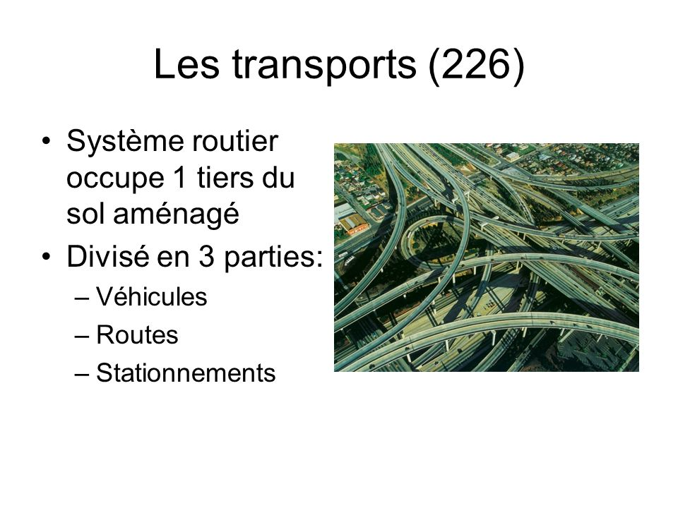 Les transports (226) Système routier occupe 1 tiers du sol aménagé Divisé en 3 parties: –Véhicules –Routes –Stationnements
