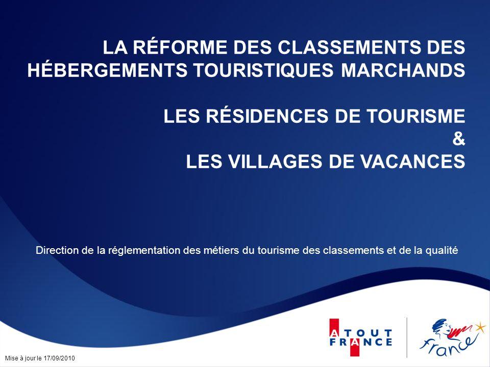 Mise à jour le 17/09/2010 LA RÉFORME DES CLASSEMENTS DES HÉBERGEMENTS TOURISTIQUES MARCHANDS LES RÉSIDENCES DE TOURISME & LES VILLAGES DE VACANCES Direction de la réglementation des métiers du tourisme des classements et de la qualité