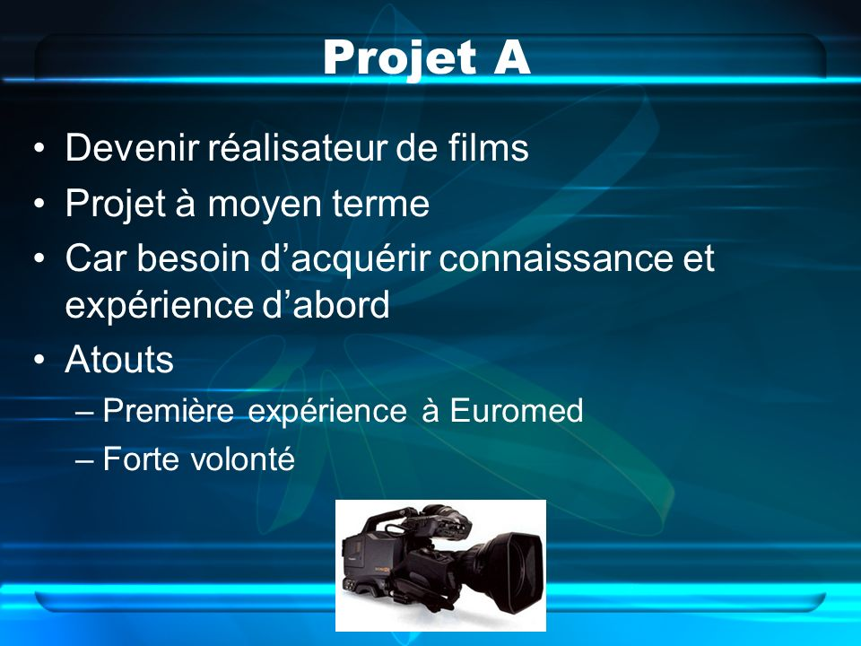 Projet A Devenir réalisateur de films Projet à moyen terme Car besoin dacquérir connaissance et expérience dabord Atouts –Première expérience à Euromed –Forte volonté