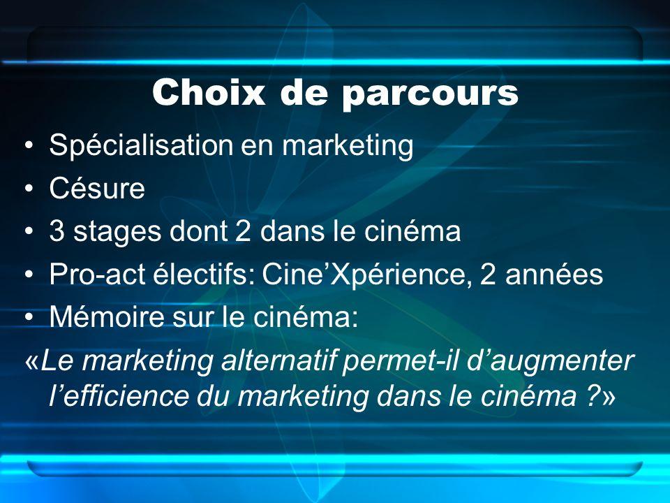 Spécialisation en marketing Césure 3 stages dont 2 dans le cinéma Pro-act électifs: CineXpérience, 2 années Mémoire sur le cinéma: «Le marketing alternatif permet-il daugmenter lefficience du marketing dans le cinéma ?»
