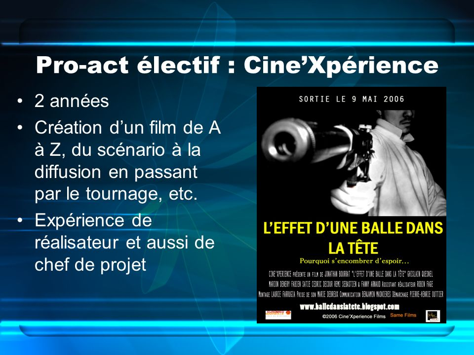 Pro-act électif : CineXpérience 2 années Création dun film de A à Z, du scénario à la diffusion en passant par le tournage, etc. Expérience de réalisa