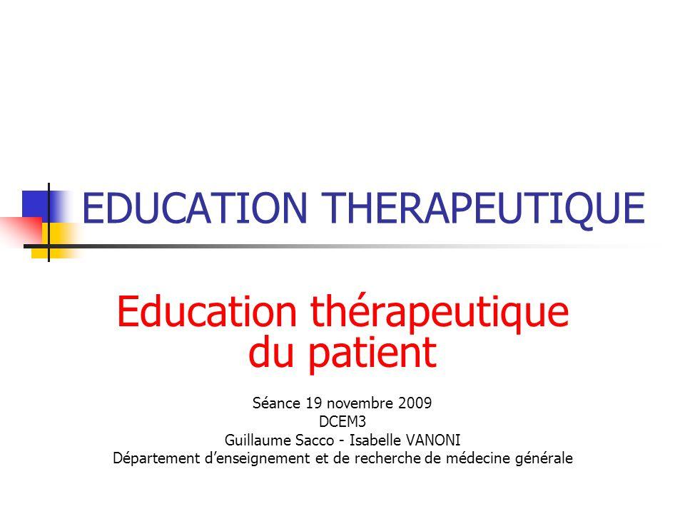 EDUCATION THERAPEUTIQUE Education thérapeutique du patient Séance 19 novembre 2009 DCEM3 Guillaume Sacco - Isabelle VANONI Département denseignement e
