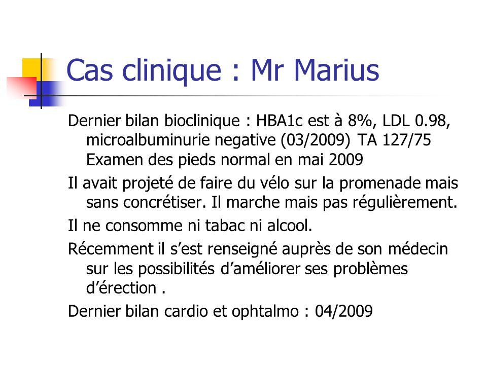 Cas clinique : Mr Marius Dernier bilan bioclinique : HBA1c est à 8%, LDL 0.98, microalbuminurie negative (03/2009) TA 127/75 Examen des pieds normal e