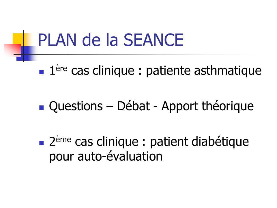 PLAN de la SEANCE 1 ère cas clinique : patiente asthmatique Questions – Débat - Apport théorique 2 ème cas clinique : patient diabétique pour auto-éva