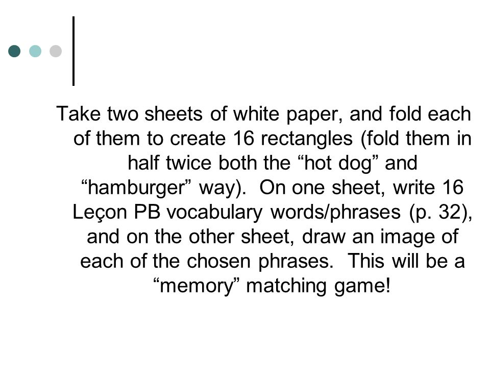 Take two sheets of white paper, and fold each of them to create 16 rectangles (fold them in half twice both the hot dog and hamburger way).