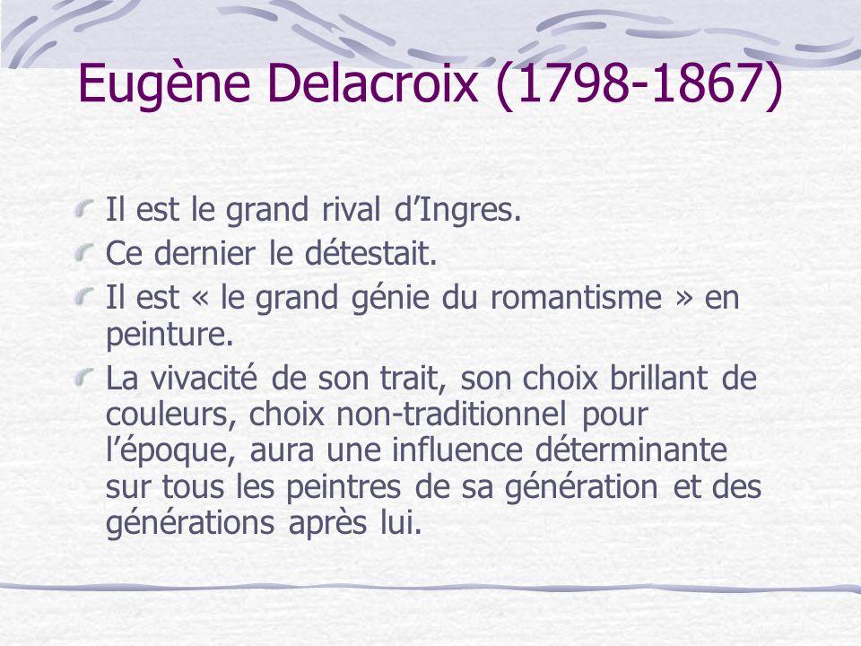 Eugène Delacroix (1798-1867) Il est le grand rival dIngres. Ce dernier le détestait. Il est « le grand génie du romantisme » en peinture. La vivacité
