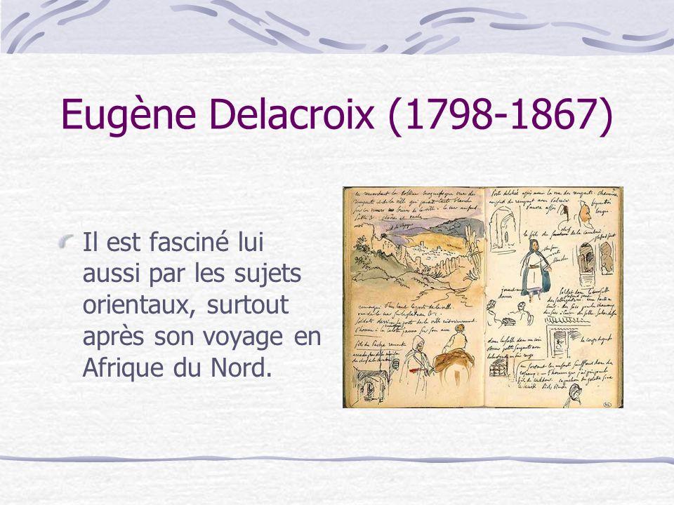 Eugène Delacroix (1798-1867) Il est fasciné lui aussi par les sujets orientaux, surtout après son voyage en Afrique du Nord.