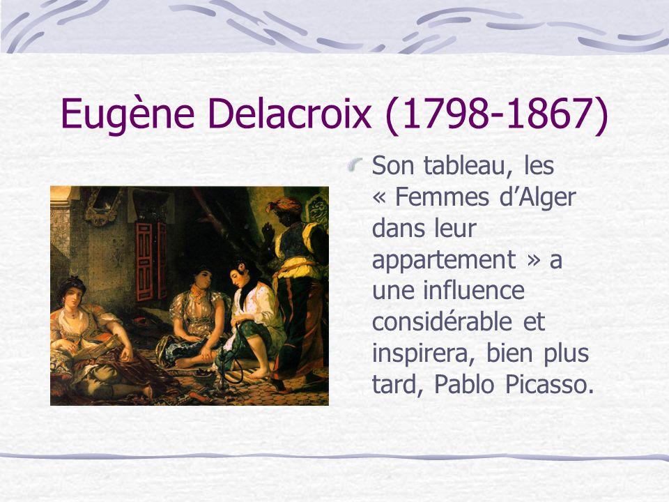 Eugène Delacroix (1798-1867) Son tableau, les « Femmes dAlger dans leur appartement » a une influence considérable et inspirera, bien plus tard, Pablo