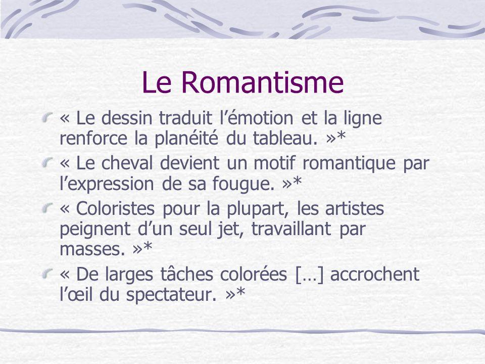 Le Romantisme « Le dessin traduit lémotion et la ligne renforce la planéité du tableau. »* « Le cheval devient un motif romantique par lexpression de