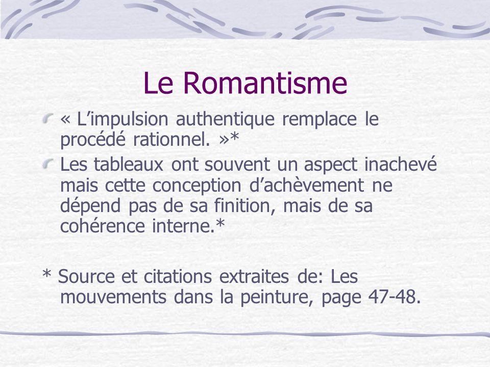 Le Romantisme « Limpulsion authentique remplace le procédé rationnel. »* Les tableaux ont souvent un aspect inachevé mais cette conception dachèvement