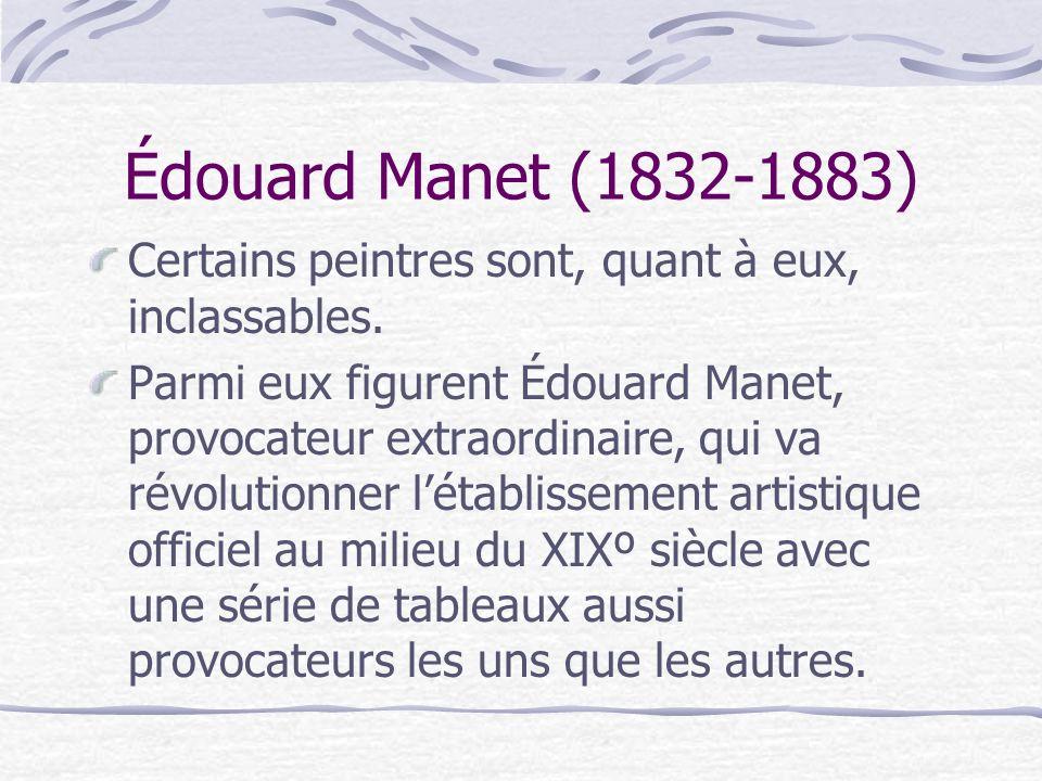 Édouard Manet (1832-1883) Certains peintres sont, quant à eux, inclassables. Parmi eux figurent Édouard Manet, provocateur extraordinaire, qui va révo