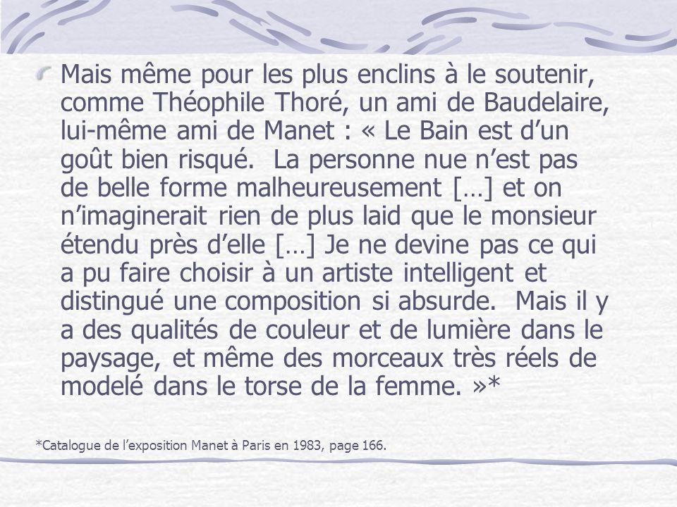 Mais même pour les plus enclins à le soutenir, comme Théophile Thoré, un ami de Baudelaire, lui-même ami de Manet : « Le Bain est dun goût bien risqué