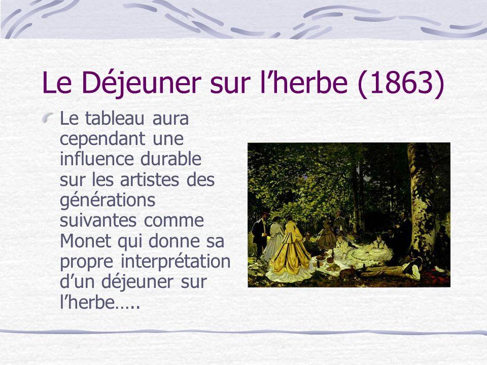 Le Déjeuner sur lherbe (1863) Le tableau aura cependant une influence durable sur les artistes des générations suivantes comme Monet qui donne sa prop