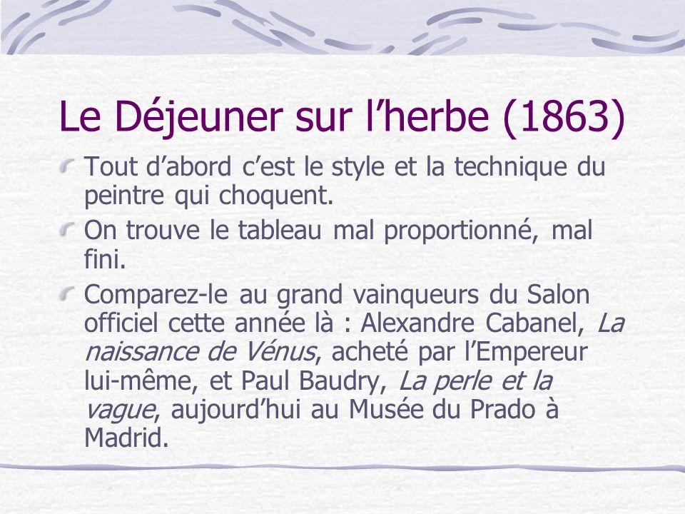 Le Déjeuner sur lherbe (1863) Tout dabord cest le style et la technique du peintre qui choquent. On trouve le tableau mal proportionné, mal fini. Comp