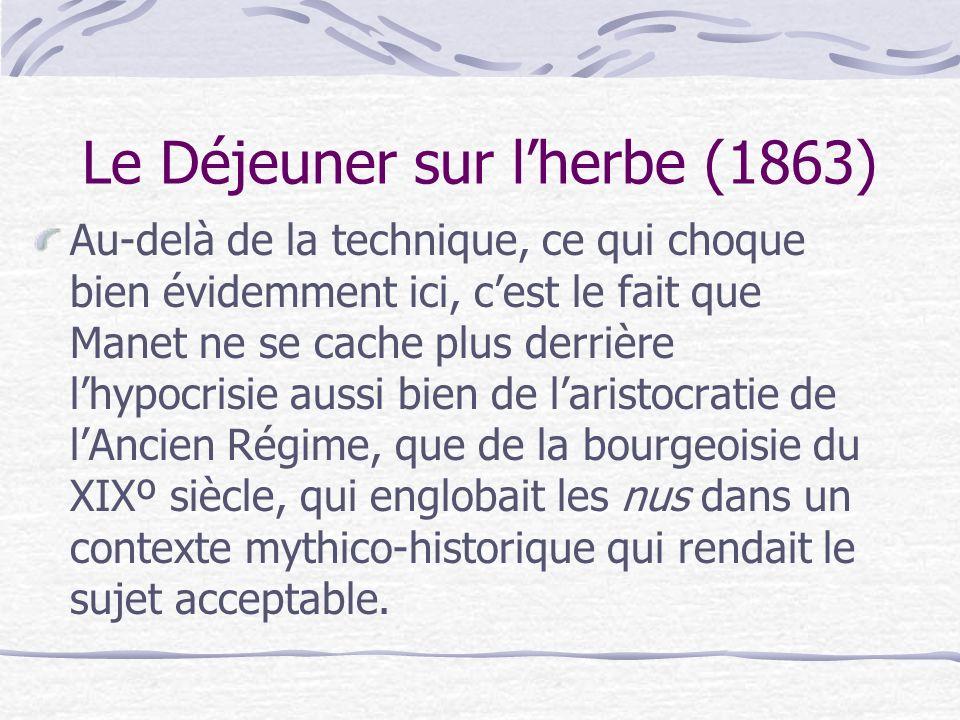 Le Déjeuner sur lherbe (1863) Au-delà de la technique, ce qui choque bien évidemment ici, cest le fait que Manet ne se cache plus derrière lhypocrisie