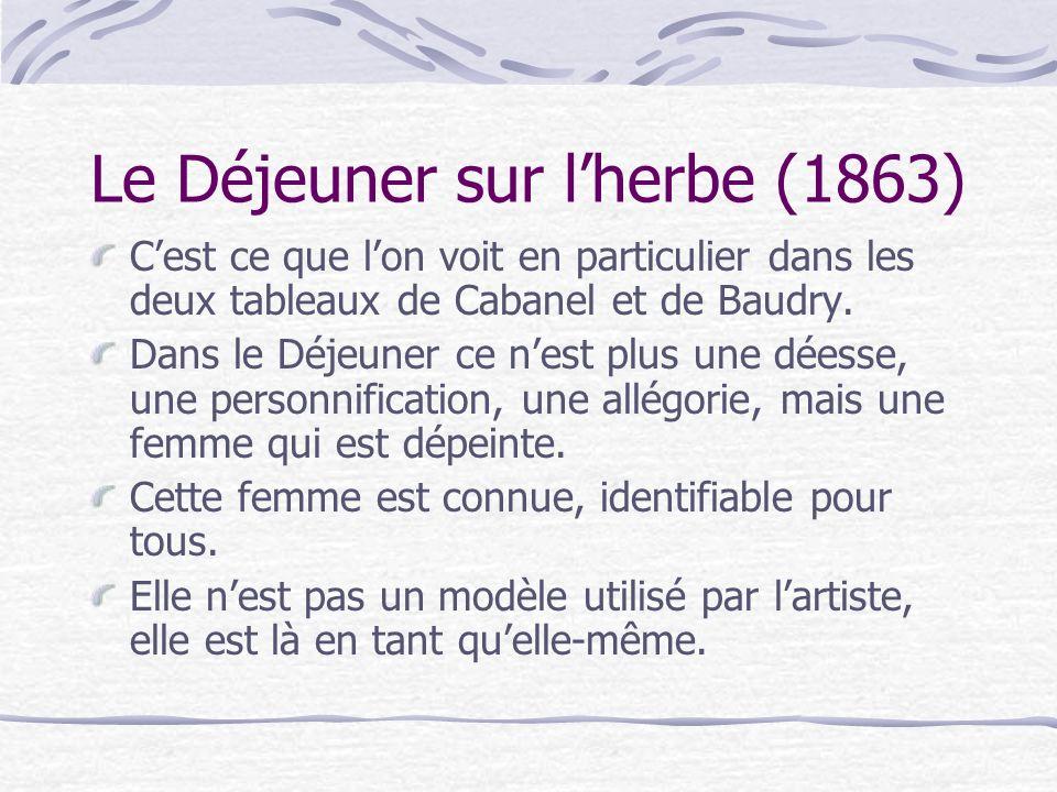 Le Déjeuner sur lherbe (1863) Cest ce que lon voit en particulier dans les deux tableaux de Cabanel et de Baudry. Dans le Déjeuner ce nest plus une dé