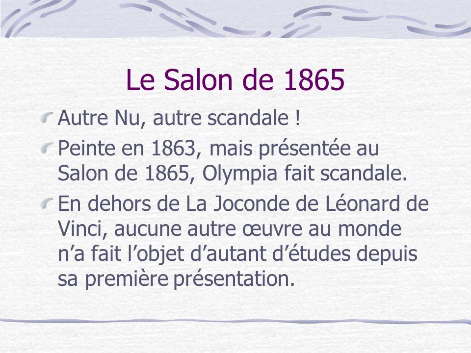 Le Salon de 1865 Autre Nu, autre scandale ! Peinte en 1863, mais présentée au Salon de 1865, Olympia fait scandale. En dehors de La Joconde de Léonard
