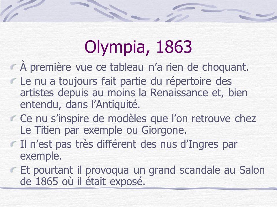 Olympia, 1863 Il sinspire directement de la Vénus dUrbin du Titien que Manet avait pu copier à « Florence dans sa jeunesse, pour la composition ; et de la Maja desnuda de Goya pour son arrogance et sa nouveauté.