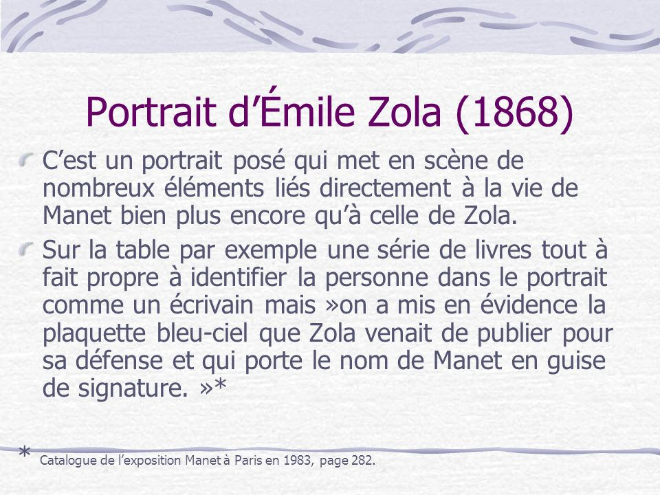 Cest un portrait posé qui met en scène de nombreux éléments liés directement à la vie de Manet bien plus encore quà celle de Zola. Sur la table par ex