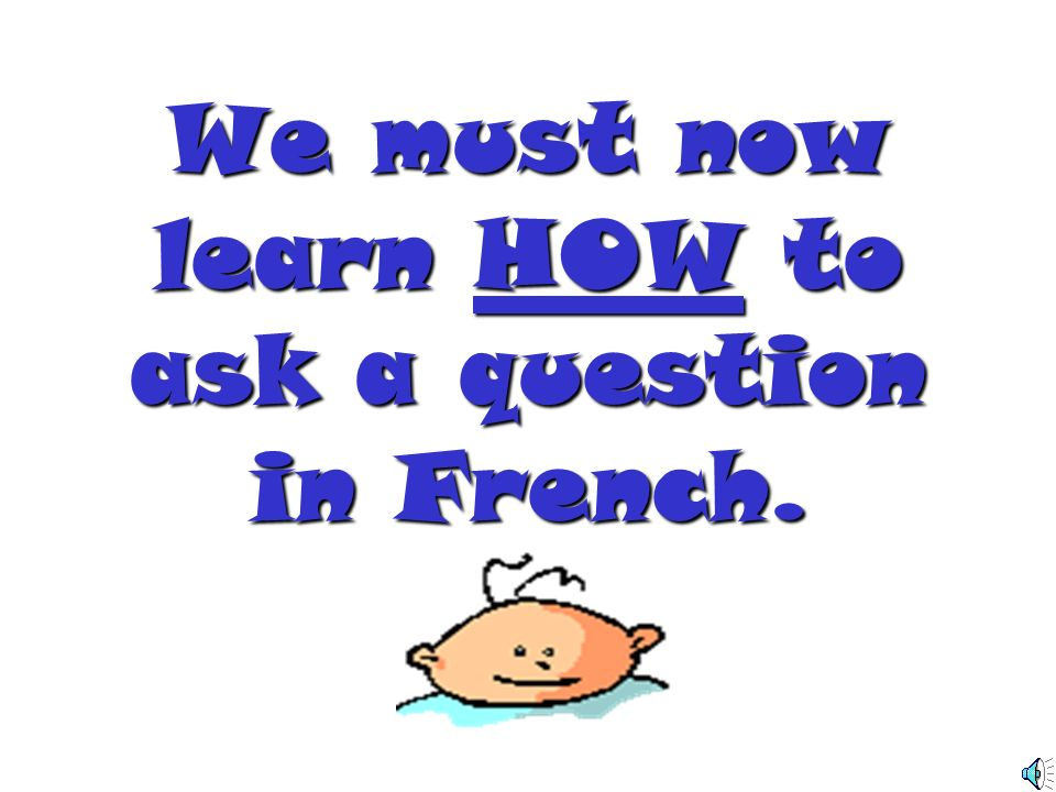 We must now learn HOW to ask a question in French.