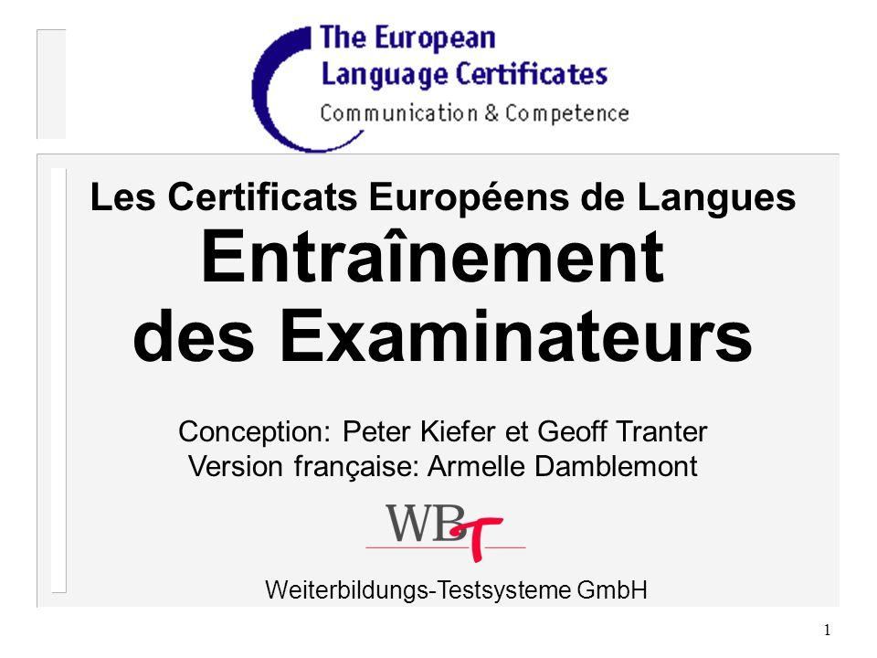 1 Les Certificats Européens de Langues Entraînement des Examinateurs Conception: Peter Kiefer et Geoff Tranter Version française: Armelle Damblemont Weiterbildungs-Testsysteme GmbH