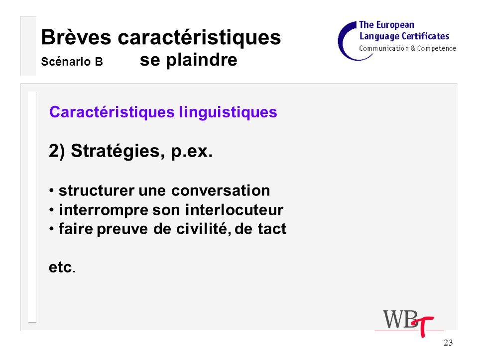 23 Brèves caractéristiques Scénario B se plaindre Caractéristiques linguistiques 2) Stratégies, p.ex.