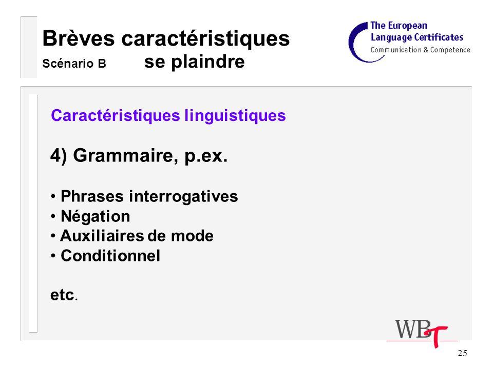 25 Brèves caractéristiques Scénario B se plaindre Caractéristiques linguistiques 4) Grammaire, p.ex.