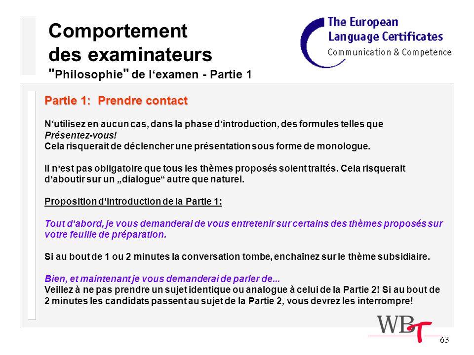63 Comportement des examinateurs Philosophie de lexamen - Partie 1 Partie 1: Prendre contact Nutilisez en aucun cas, dans la phase dintroduction, des formules telles que Présentez-vous.