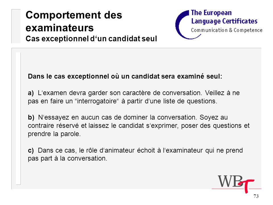 73 Comportement des examinateurs Cas exceptionnel dun candidat seul Dans le cas exceptionnel où un candidat sera examiné seul: a) Lexamen devra garder son caractère de conversation.