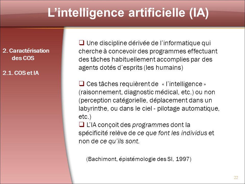 22 Lintelligence artificielle (IA) 2. Caractérisation des COS 2.1. COS et IA Une discipline dérivée de linformatique qui cherche à concevoir des progr