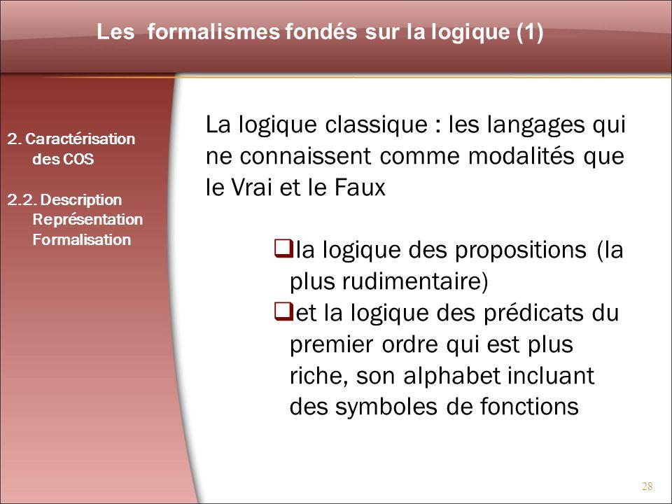 28 Les formalismes fondés sur la logique (1) La logique classique : les langages qui ne connaissent comme modalités que le Vrai et le Faux la logique