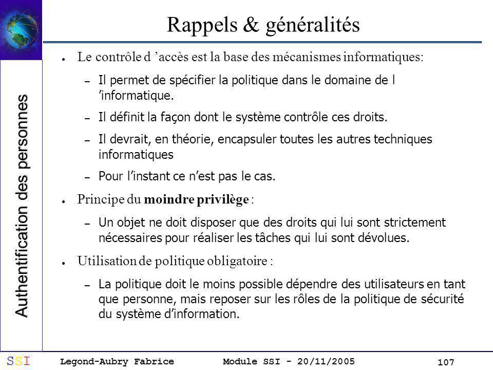 Legond-Aubry Fabrice SSISSISSISSI Module SSI - 20/11/2005 107 Rappels & généralités Le contrôle d accès est la base des mécanismes informatiques: – Il permet de spécifier la politique dans le domaine de l informatique.