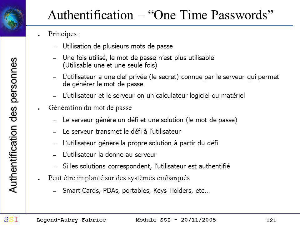 Legond-Aubry Fabrice SSISSISSISSI Module SSI - 20/11/2005 121 Authentification – One Time Passwords Principes : – Utilisation de plusieurs mots de passe – Une fois utilisé, le mot de passe nest plus utilisable (Utilisable une et une seule fois) – Lutilisateur a une clef privée (le secret) connue par le serveur qui permet de générer le mot de passe – Lutilisateur et le serveur on un calculateur logiciel ou matériel Génération du mot de passe – Le serveur génère un défi et une solution (le mot de passe) – Le serveur transmet le défi à lutilisateur – Lutilisateur génère la propre solution à partir du défi – Lutilisateur la donne au serveur – Si les solutions correspondent, lutilisateur est authentifié Peut être implanté sur des systèmes embarqués – Smart Cards, PDAs, portables, Keys Holders, etc...