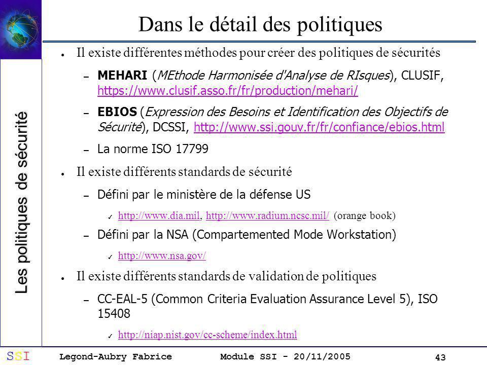 Legond-Aubry Fabrice SSISSISSISSI Module SSI - 20/11/2005 43 Dans le détail des politiques Il existe différentes méthodes pour créer des politiques de sécurités – MEHARI (MEthode Harmonisée d Analyse de RIsques), CLUSIF, https://www.clusif.asso.fr/fr/production/mehari/ https://www.clusif.asso.fr/fr/production/mehari/ – EBIOS (Expression des Besoins et Identification des Objectifs de Sécurité), DCSSI, http://www.ssi.gouv.fr/fr/confiance/ebios.htmlhttp://www.ssi.gouv.fr/fr/confiance/ebios.html – La norme ISO 17799 Il existe différents standards de sécurité – Défini par le ministère de la défense US http://www.dia.mil, http://www.radium.ncsc.mil/ (orange book) http://www.dia.milhttp://www.radium.ncsc.mil/ – Défini par la NSA (Compartemented Mode Workstation) http://www.nsa.gov/ Il existe différents standards de validation de politiques – CC-EAL-5 (Common Criteria Evaluation Assurance Level 5), ISO 15408 http://niap.nist.gov/cc-scheme/index.html Les politiques de sécurité