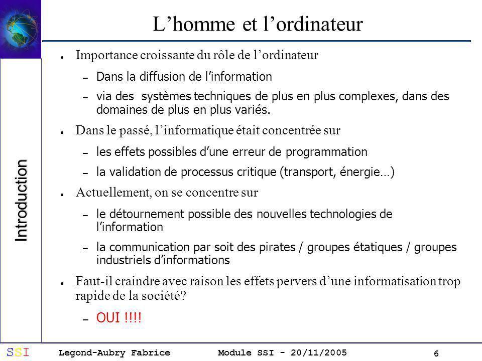 Legond-Aubry Fabrice SSISSISSISSI Module SSI - 20/11/2005 6 Lhomme et lordinateur Importance croissante du rôle de lordinateur – Dans la diffusion de linformation – via des systèmes techniques de plus en plus complexes, dans des domaines de plus en plus variés.