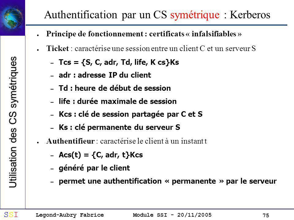 Legond-Aubry Fabrice SSISSISSISSI Module SSI - 20/11/2005 75 Authentification par un CS symétrique : Kerberos Principe de fonctionnement : certificats « infalsifiables » Ticket : caractérise une session entre un client C et un serveur S – Tcs = {S, C, adr, Td, life, K cs}Ks – adr : adresse IP du client – Td : heure de début de session – life : durée maximale de session – Kcs : clé de session partagée par C et S – Ks : clé permanente du serveur S Authentifieur : caractérise le client à un instant t – Acs(t) = {C, adr, t}Kcs – généré par le client – permet une authentification « permanente » par le serveur Utilisation des CS symétriques