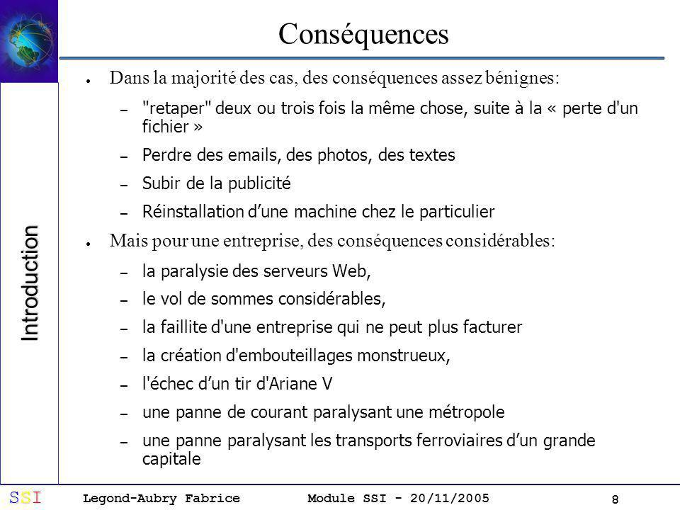 Legond-Aubry Fabrice SSISSISSISSI Module SSI - 20/11/2005 8 Conséquences Dans la majorité des cas, des conséquences assez bénignes: – retaper deux ou trois fois la même chose, suite à la « perte d un fichier » – Perdre des emails, des photos, des textes – Subir de la publicité – Réinstallation dune machine chez le particulier Mais pour une entreprise, des conséquences considérables: – la paralysie des serveurs Web, – le vol de sommes considérables, – la faillite d une entreprise qui ne peut plus facturer – la création d embouteillages monstrueux, – l échec dun tir d Ariane V – une panne de courant paralysant une métropole – une panne paralysant les transports ferroviaires dun grande capitale Introduction