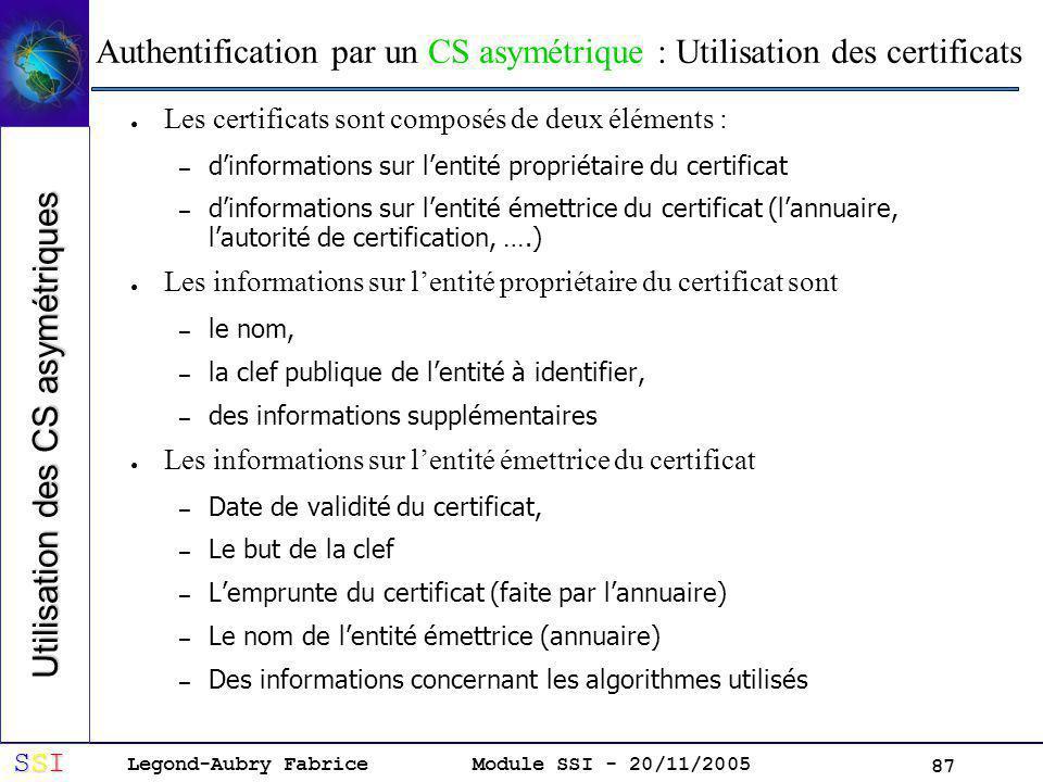 Legond-Aubry Fabrice SSISSISSISSI Module SSI - 20/11/2005 87 Authentification par un CS asymétrique : Utilisation des certificats Les certificats sont composés de deux éléments : – dinformations sur lentité propriétaire du certificat – dinformations sur lentité émettrice du certificat (lannuaire, lautorité de certification, ….) Les informations sur lentité propriétaire du certificat sont – le nom, – la clef publique de lentité à identifier, – des informations supplémentaires Les informations sur lentité émettrice du certificat – Date de validité du certificat, – Le but de la clef – Lemprunte du certificat (faite par lannuaire) – Le nom de lentité émettrice (annuaire) – Des informations concernant les algorithmes utilisés Utilisation des CS asymétriques