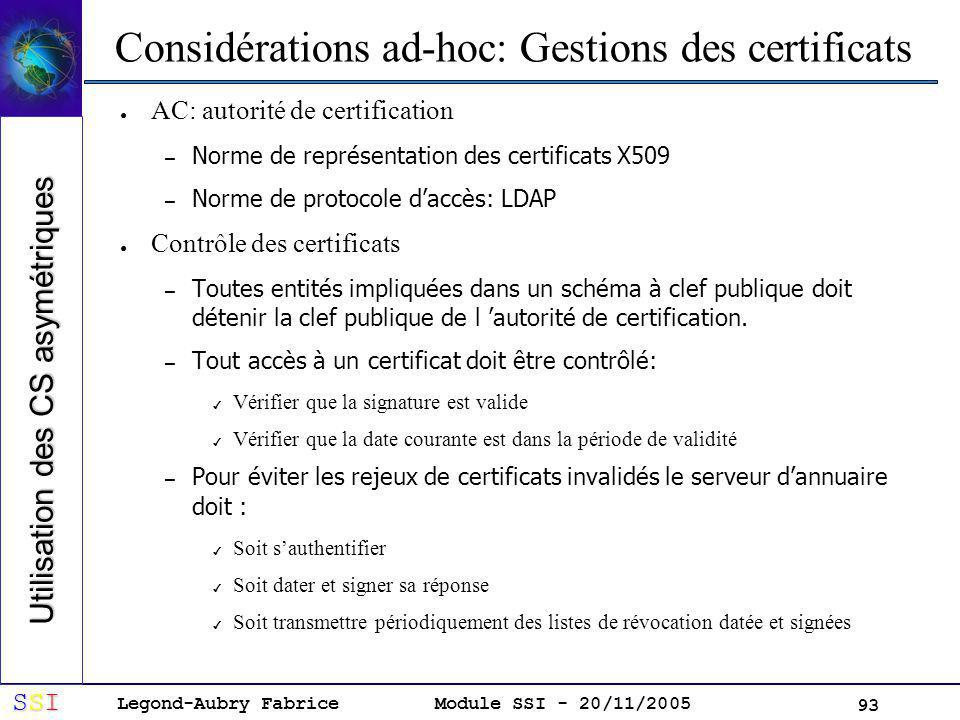 Legond-Aubry Fabrice SSISSISSISSI Module SSI - 20/11/2005 93 Considérations ad-hoc: Gestions des certificats AC: autorité de certification – Norme de représentation des certificats X509 – Norme de protocole daccès: LDAP Contrôle des certificats – Toutes entités impliquées dans un schéma à clef publique doit détenir la clef publique de l autorité de certification.