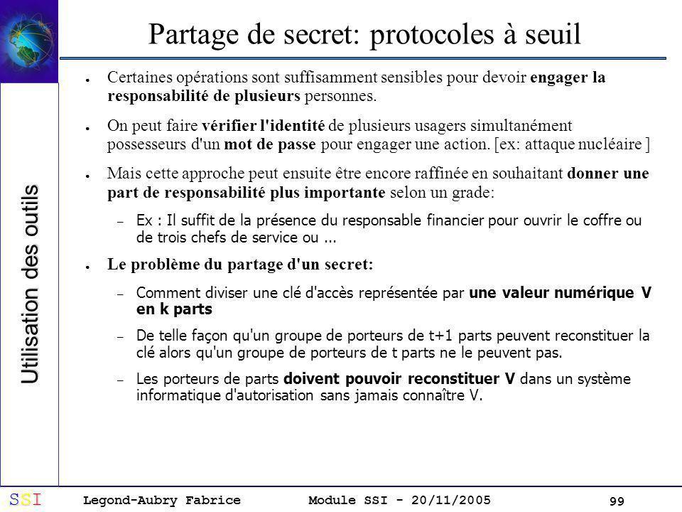 Legond-Aubry Fabrice SSISSISSISSI Module SSI - 20/11/2005 99 Partage de secret: protocoles à seuil Certaines opérations sont suffisamment sensibles pour devoir engager la responsabilité de plusieurs personnes.